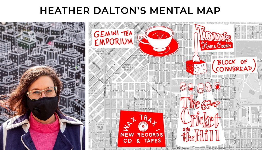 Heather Dalton has an affinity for Five Points, where she has spent time thinking about Neil Cassidy and Jack Kerouac and their time spent in Denver. 13th Avenue also played a big-time role in her mental map, which fed her DIY persona. She played at Cricket on the Hill in various bands — the Pin Downs, Fox Force Five, Shrieking Violets. And spent a lot of time at Wax Trax. Things were grittier then, she says.